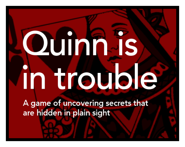 Quinn is in trouble: a game of uncovering secrets that are hidden in plain sight